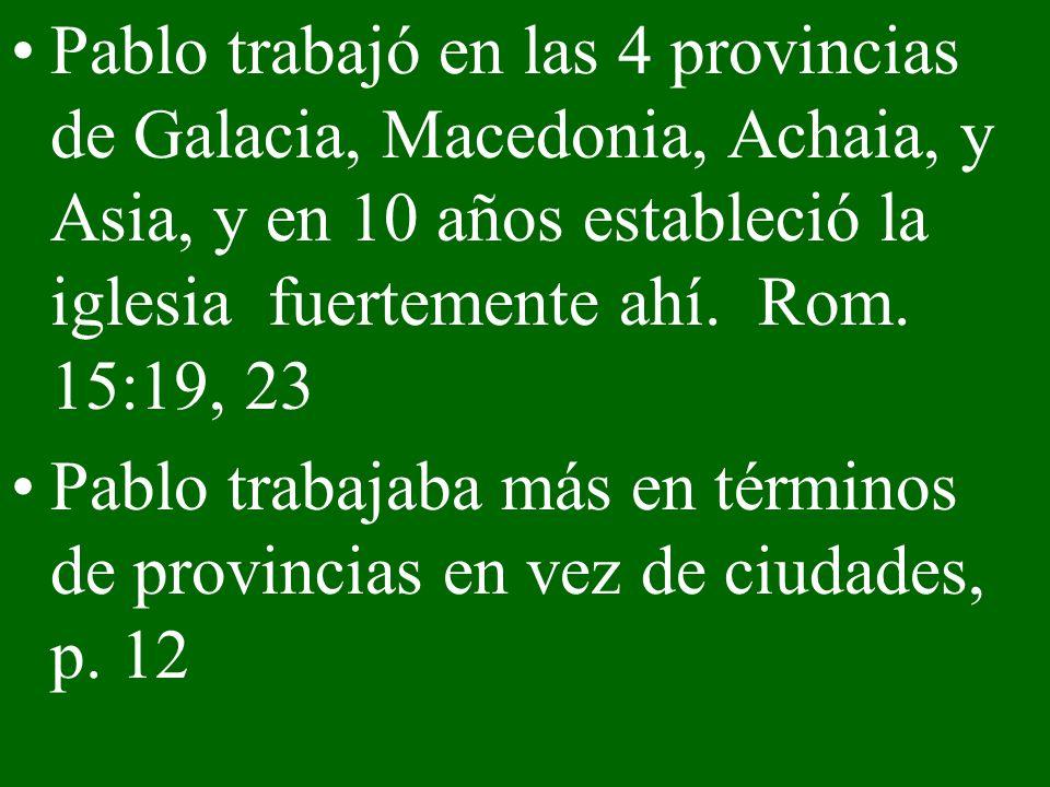 Pablo trabajó en las 4 provincias de Galacia, Macedonia, Achaia, y Asia, y en 10 años estableció la iglesia fuertemente ahí. Rom. 15:19, 23