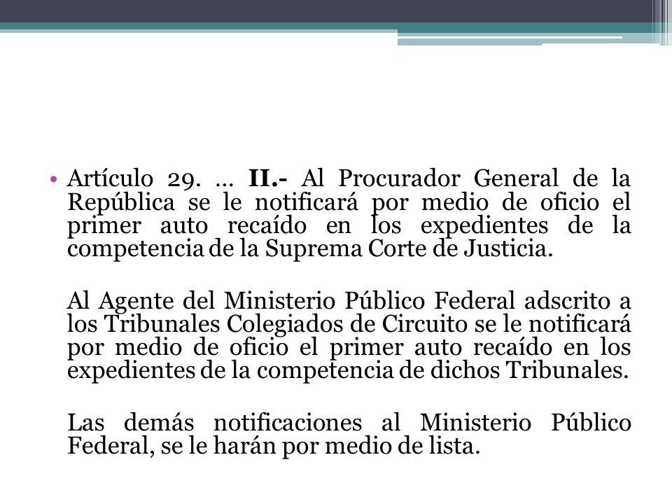 Artículo 29. … II.- Al Procurador General de la República se le notificará por medio de oficio el primer auto recaído en los expedientes de la competencia de la Suprema Corte de Justicia.