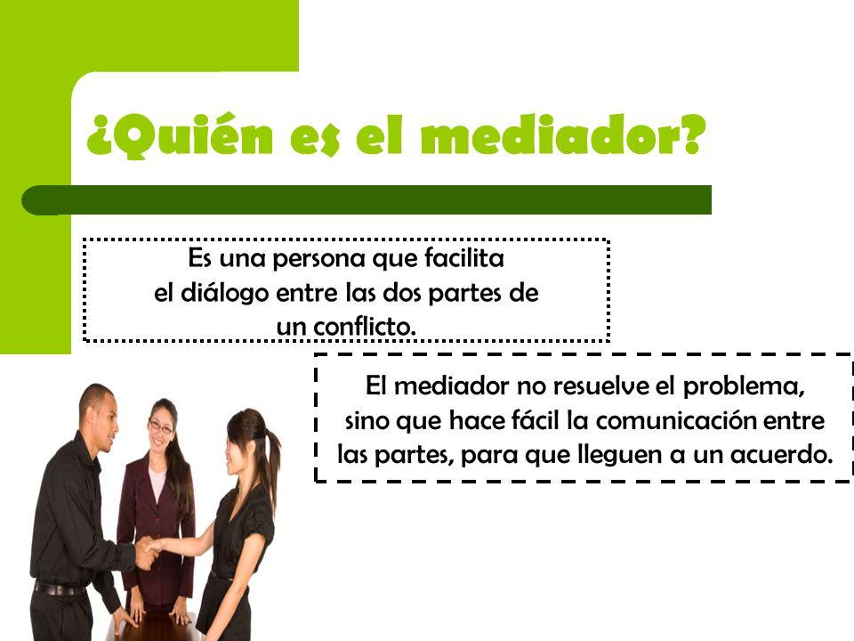 ¿Quién es el mediador Es una persona que facilita el diálogo entre las dos partes de un conflicto.