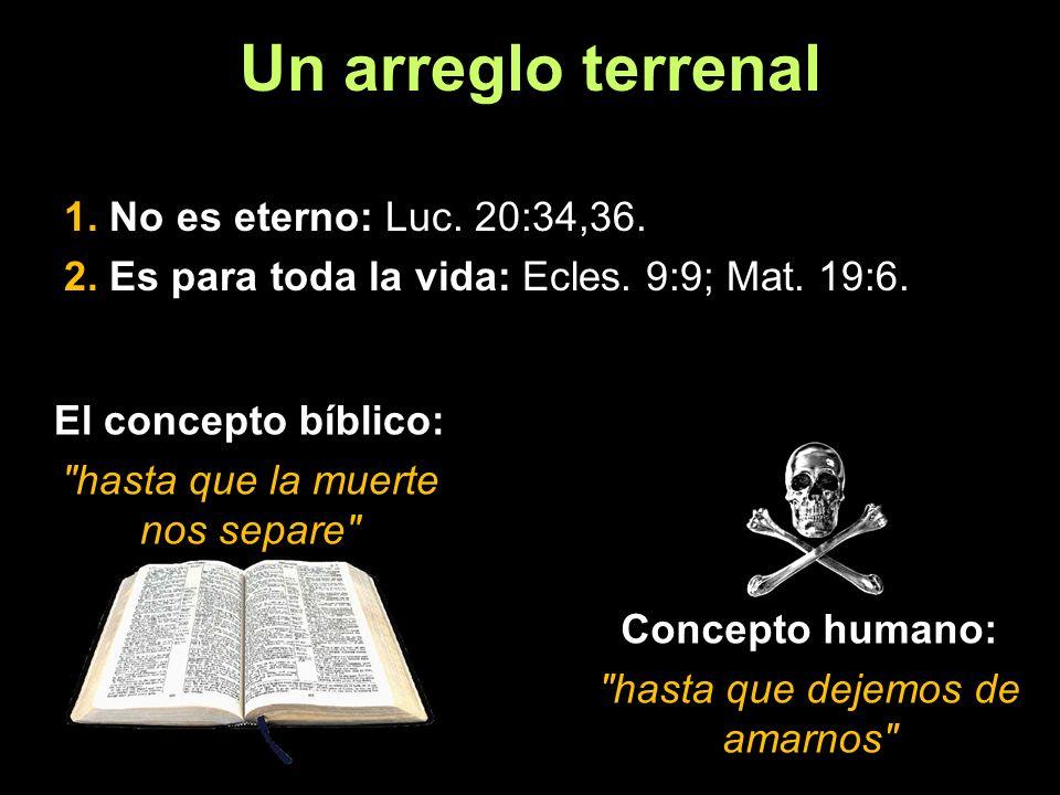 Un arreglo terrenal 1. No es eterno: Luc. 20:34,36.