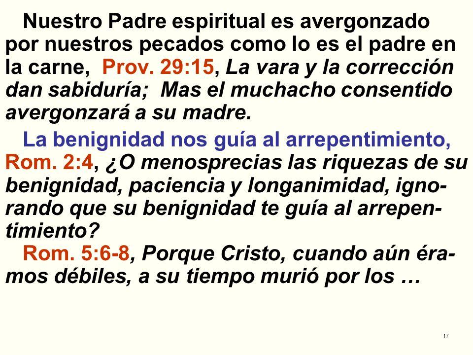 Nuestro Padre espiritual es avergonzado por nuestros pecados como lo es el padre en la carne, Prov. 29:15, La vara y la corrección dan sabiduría; Mas el muchacho consentido avergonzará a su madre.