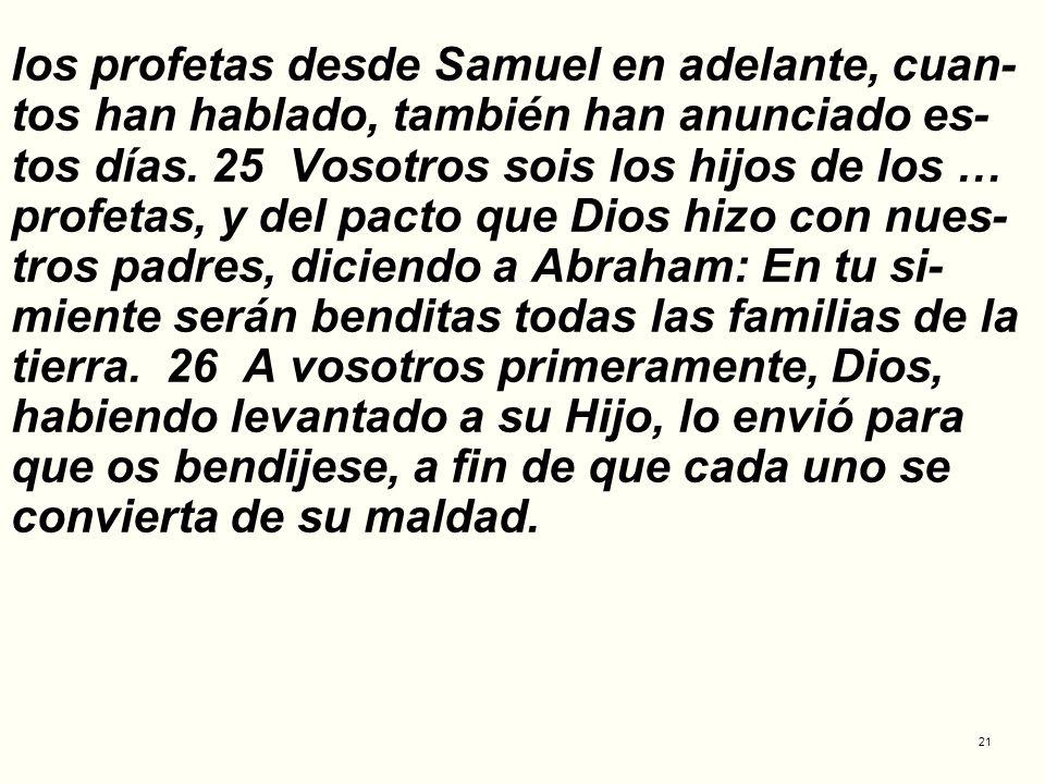 los profetas desde Samuel en adelante, cuan-tos han hablado, también han anunciado es-tos días.