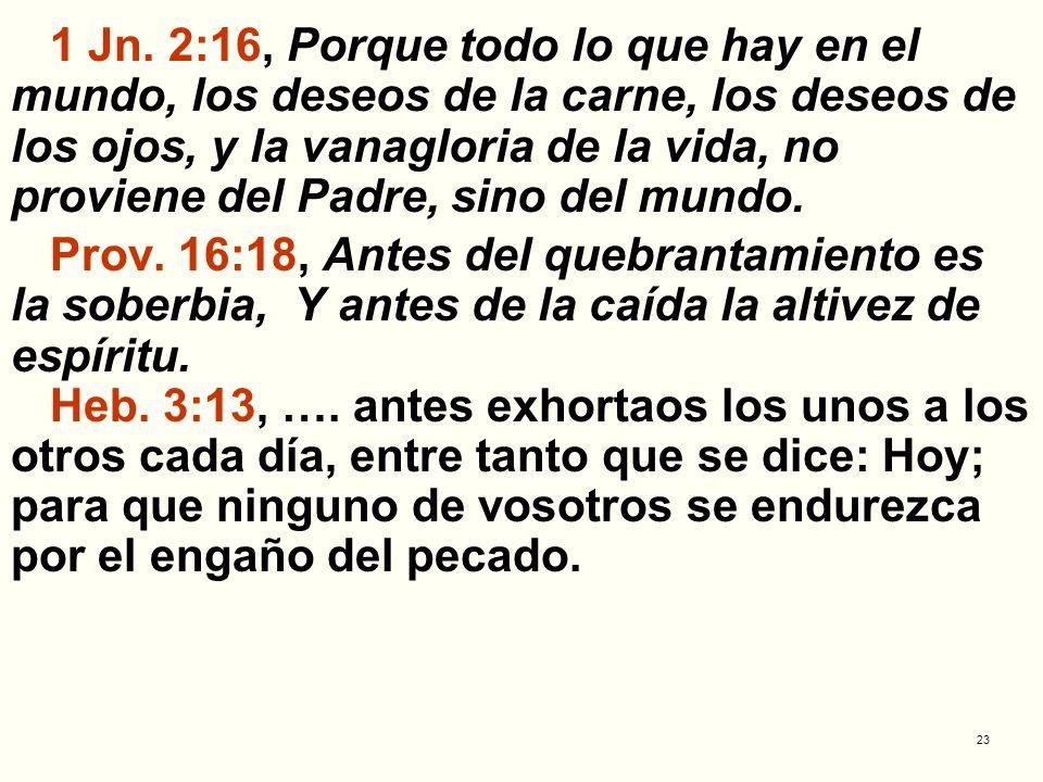 1 Jn. 2:16, Porque todo lo que hay en el mundo, los deseos de la carne, los deseos de los ojos, y la vanagloria de la vida, no proviene del Padre, sino del mundo.