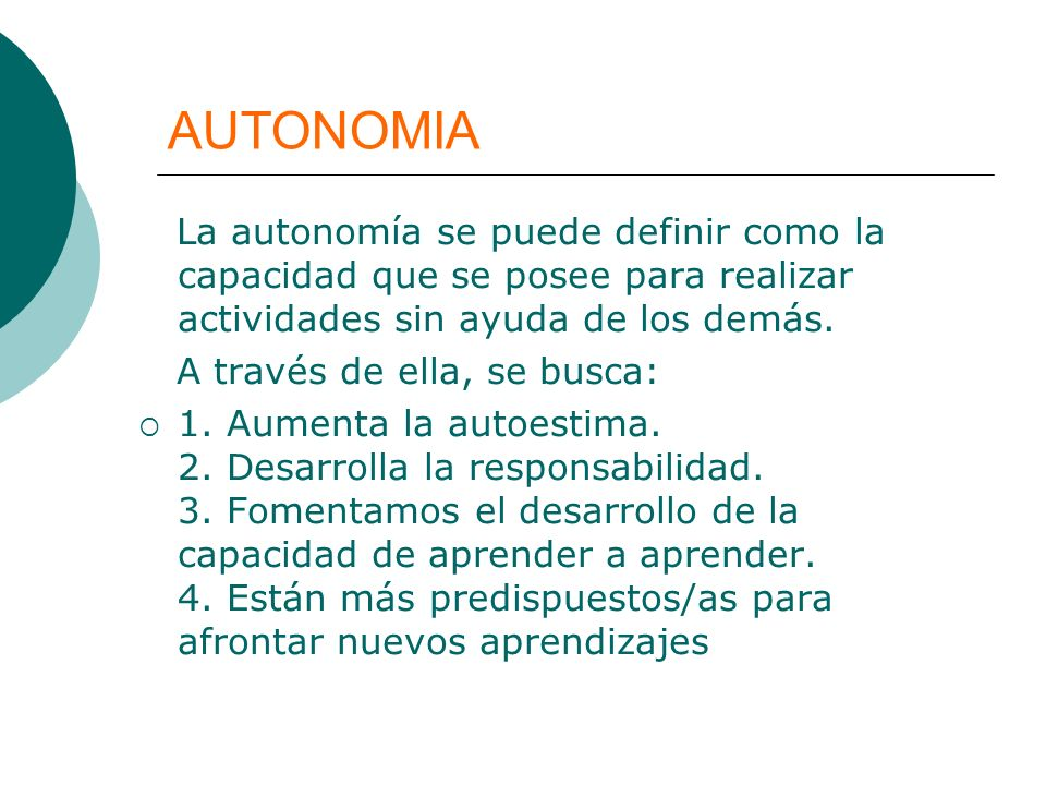 AUTONOMIALa autonomía se puede definir como la capacidad que se posee para realizar actividades sin ayuda de los demás.