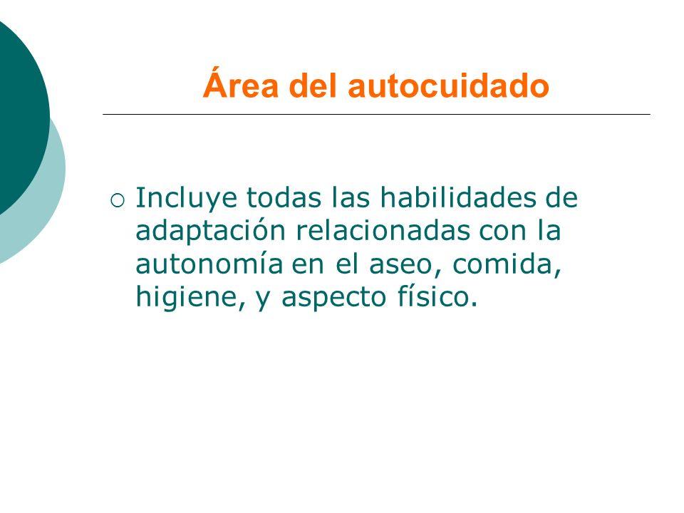 Área del autocuidado Incluye todas las habilidades de adaptación relacionadas con la autonomía en el aseo, comida, higiene, y aspecto físico.