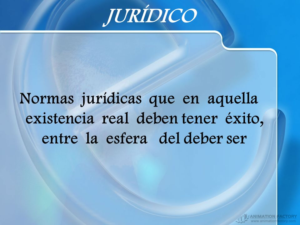 JURÍDICO Normas jurídicas que en aquella existencia real deben tener éxito, entre la esfera del deber ser.