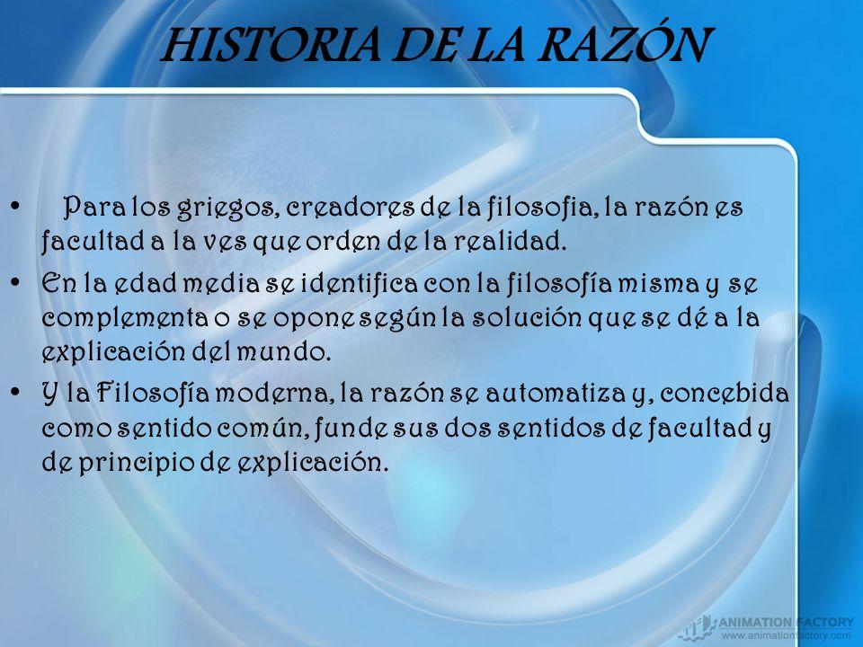 HISTORIA DE LA RAZÓN Para los griegos, creadores de la filosofia, la razón es facultad a la ves que orden de la realidad.