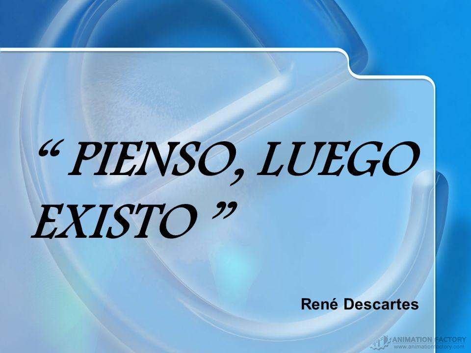PIENSO, LUEGO EXISTO René Descartes