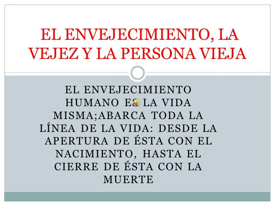 EL ENVEJECIMIENTO, LA VEJEZ Y LA PERSONA VIEJA