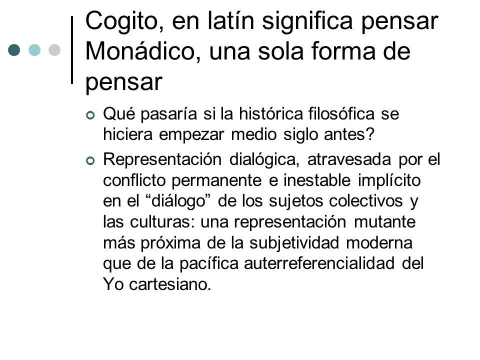 Cogito, en latín significa pensar Monádico, una sola forma de pensar