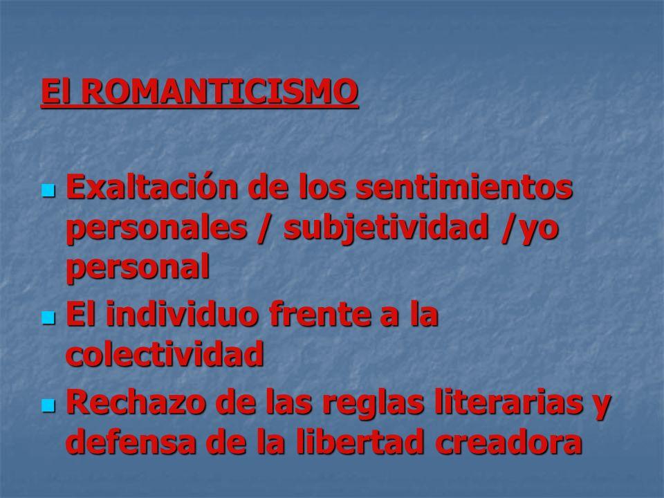 El ROMANTICISMO Exaltación de los sentimientos personales / subjetividad /yo personal. El individuo frente a la colectividad.