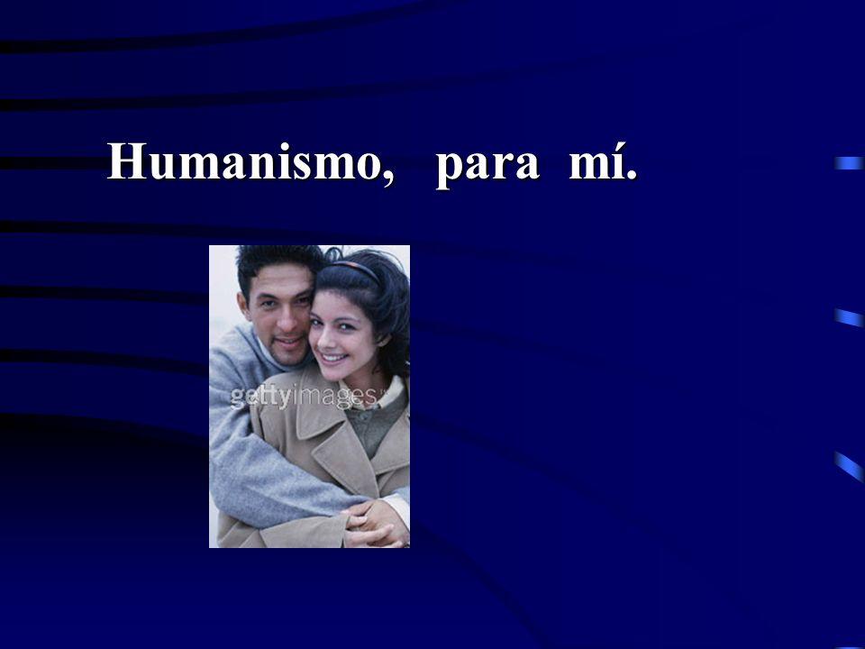 Humanismo, para mí.