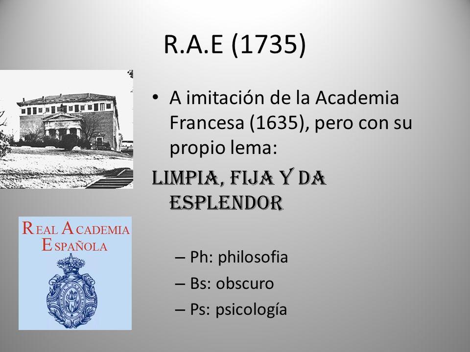 R.A.E (1735)A imitación de la Academia Francesa (1635), pero con su propio lema: LIMPIA, FIJA Y DA ESPLENDOR.