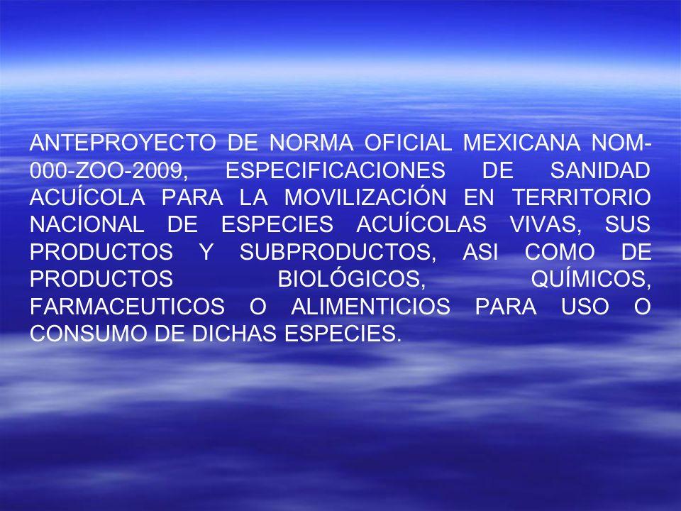 ANTEPROYECTO DE NORMA OFICIAL MEXICANA NOM-000-ZOO-2009, ESPECIFICACIONES DE SANIDAD ACUÍCOLA PARA LA MOVILIZACIÓN EN TERRITORIO NACIONAL DE ESPECIES ACUÍCOLAS VIVAS, SUS PRODUCTOS Y SUBPRODUCTOS, ASI COMO DE PRODUCTOS BIOLÓGICOS, QUÍMICOS, FARMACEUTICOS O ALIMENTICIOS PARA USO O CONSUMO DE DICHAS ESPECIES.