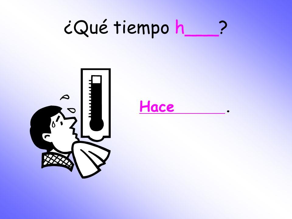 ¿Qué tiempo h___ Hace .