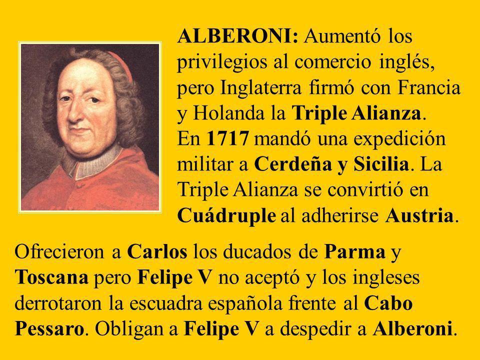 ALBERONI: Aumentó los privilegios al comercio inglés, pero Inglaterra firmó con Francia y Holanda la Triple Alianza.