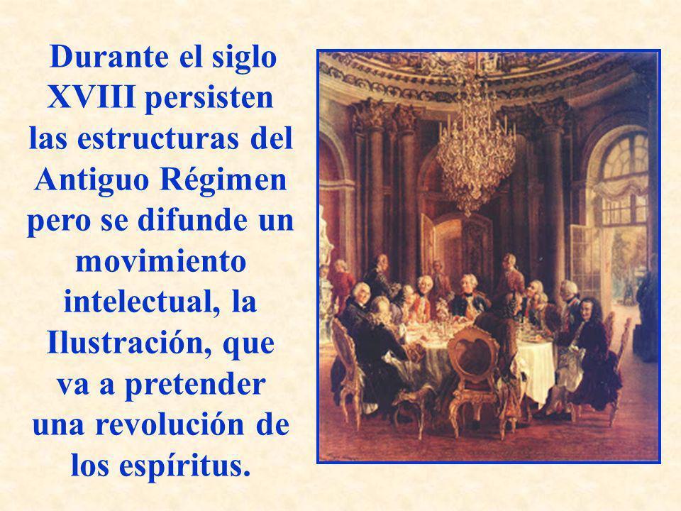 Durante el siglo XVIII persisten las estructuras del Antiguo Régimen pero se difunde un movimiento intelectual, la Ilustración, que va a pretender una revolución de los espíritus.