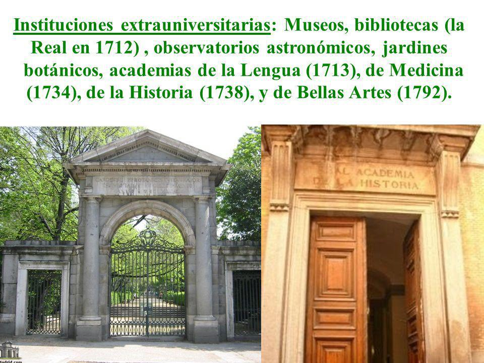 Instituciones extrauniversitarias: Museos, bibliotecas (la Real en 1712) , observatorios astronómicos, jardines