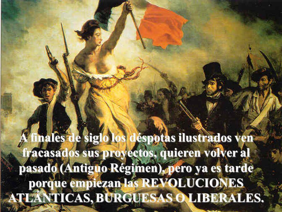 A finales de siglo los déspotas ilustrados ven fracasados sus proyectos, quieren volver al pasado (Antiguo Régimen), pero ya es tarde porque empiezan las REVOLUCIONES ATLÁNTICAS, BURGUESAS O LIBERALES.