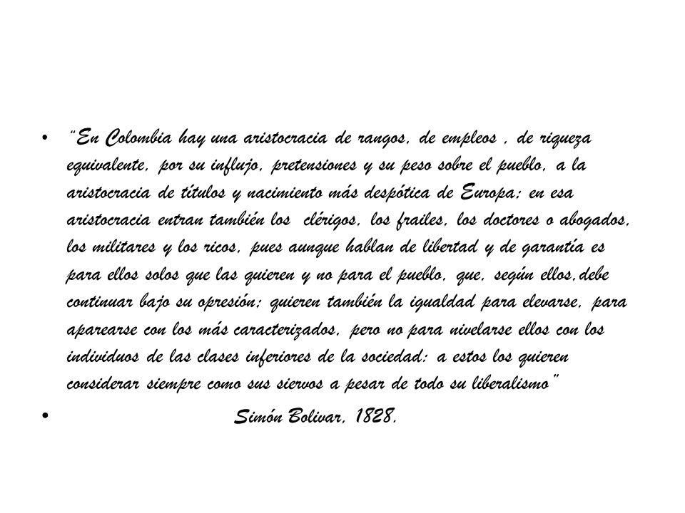 En Colombia hay una aristocracia de rangos, de empleos , de riqueza equivalente, por su influjo, pretensiones y su peso sobre el pueblo, a la aristocracia de títulos y nacimiento más despótica de Europa; en esa aristocracia entran también los clérigos, los frailes, los doctores o abogados, los militares y los ricos, pues aunque hablan de libertad y de garantía es para ellos solos que las quieren y no para el pueblo, que, según ellos,debe continuar bajo su opresión; quieren también la igualdad para elevarse, para aparearse con los más caracterizados, pero no para nivelarse ellos con los individuos de las clases inferiores de la sociedad: a estos los quieren considerar siempre como sus siervos a pesar de todo su liberalismo