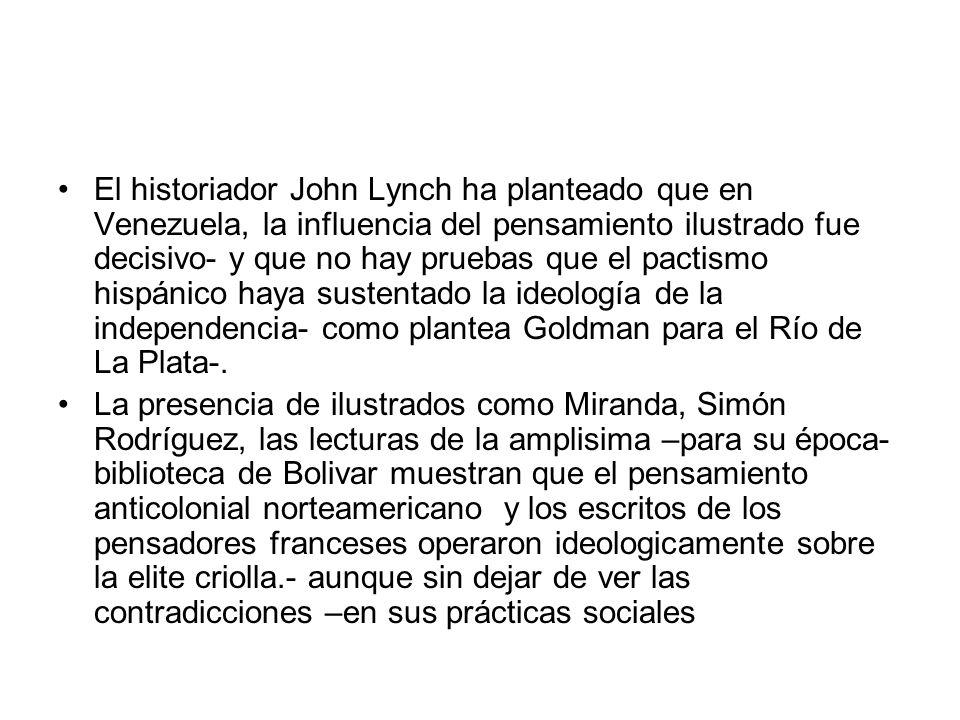 El historiador John Lynch ha planteado que en Venezuela, la influencia del pensamiento ilustrado fue decisivo- y que no hay pruebas que el pactismo hispánico haya sustentado la ideología de la independencia- como plantea Goldman para el Río de La Plata-.