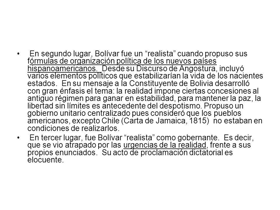 En segundo lugar, Bolívar fue un realista cuando propuso sus fórmulas de organización política de los nuevos países hispanoamericanos. Desde su Discurso de Angostura, incluyó varios elementos políticos que estabilizarían la vida de los nacientes estados. En su mensaje a la Constituyente de Bolivia desarrolló con gran énfasis el tema: la realidad impone ciertas concesiones al antiguo régimen para ganar en estabilidad, para mantener la paz, la libertad sin límites es antecedente del despotismo. Propuso un gobierno unitario centralizado pues consideró que los pueblos americanos, excepto Chile (Carta de Jamaica, 1815) no estaban en condiciones de realizarlos.