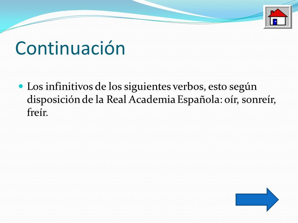 ContinuaciónLos infinitivos de los siguientes verbos, esto según disposición de la Real Academia Española: oír, sonreír, freír.