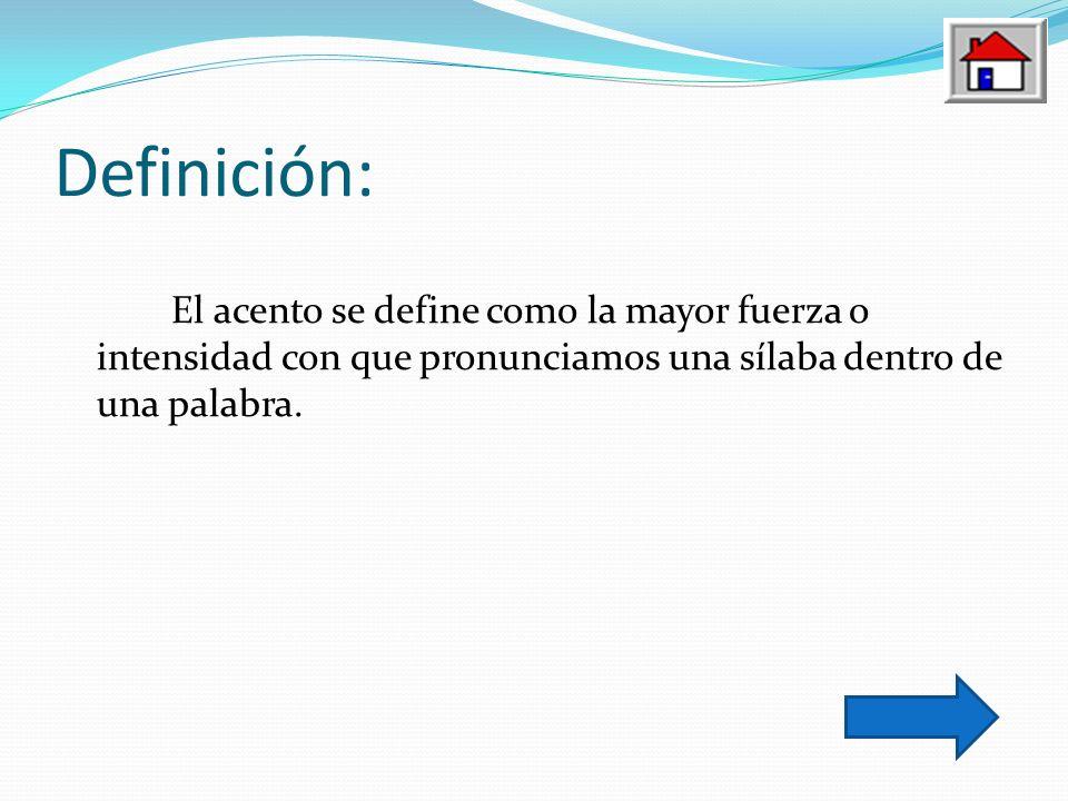 Definición: El acento se define como la mayor fuerza o intensidad con que pronunciamos una sílaba dentro de una palabra.