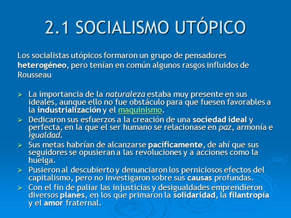 2.1 SOCIALISMO UTÓPICO Los socialistas utópicos formaron un grupo de pensadores. heterogéneo, pero tenían en común algunos rasgos influidos de.