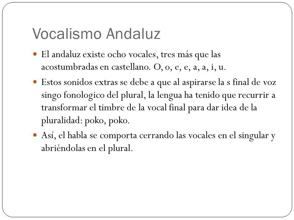 Vocalismo Andaluz El andaluz existe ocho vocales, tres más que las acostumbradas en castellano. O, o, e, e, a, a, i, u.