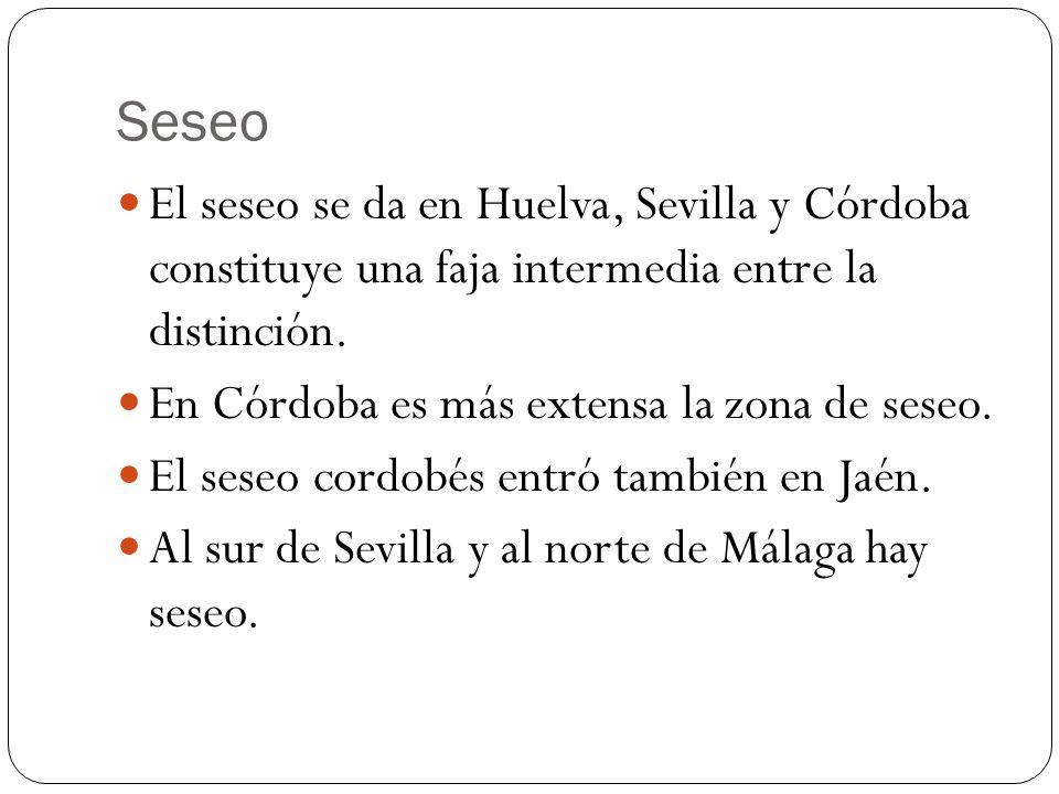 Seseo El seseo se da en Huelva, Sevilla y Córdoba constituye una faja intermedia entre la distinción.