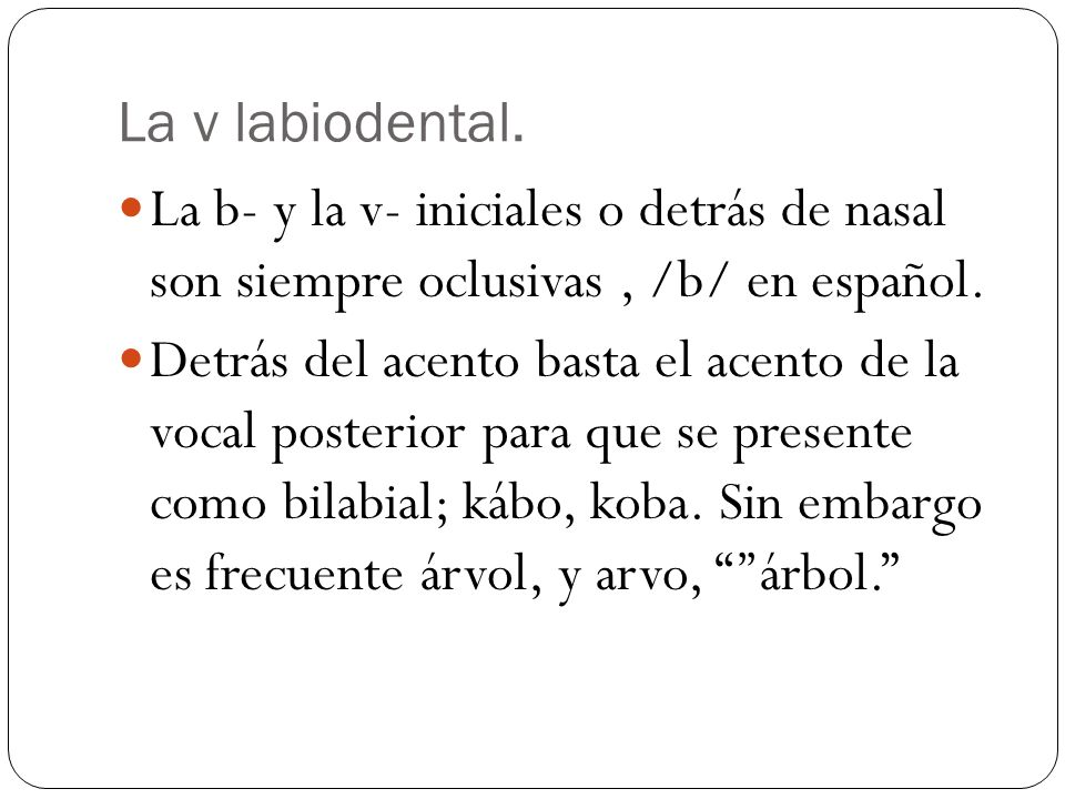 La v labiodental. La b- y la v- iniciales o detrás de nasal son siempre oclusivas , /b/ en español.