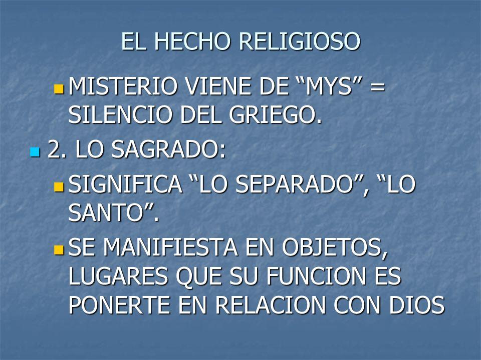 EL HECHO RELIGIOSO MISTERIO VIENE DE MYS = SILENCIO DEL GRIEGO. 2. LO SAGRADO: SIGNIFICA LO SEPARADO , LO SANTO .