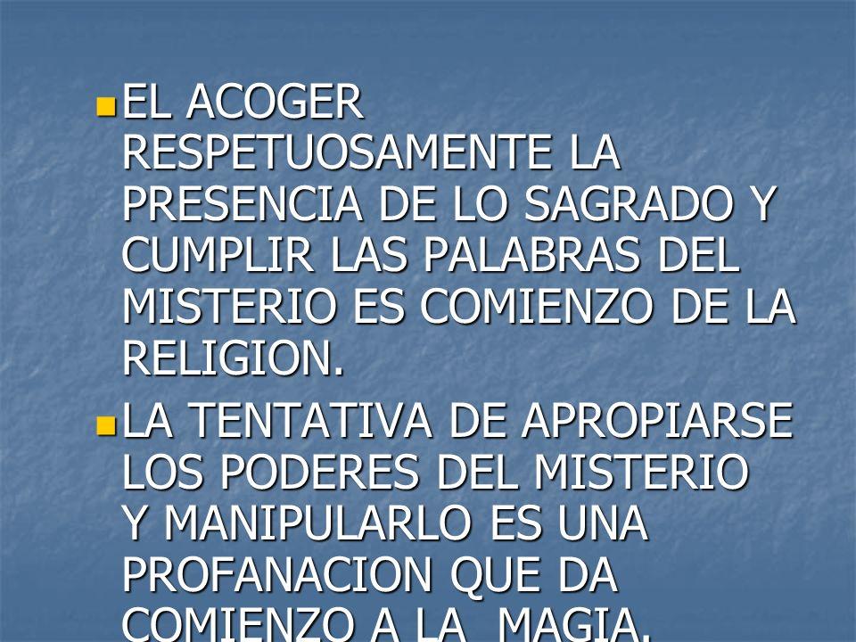 EL ACOGER RESPETUOSAMENTE LA PRESENCIA DE LO SAGRADO Y CUMPLIR LAS PALABRAS DEL MISTERIO ES COMIENZO DE LA RELIGION.