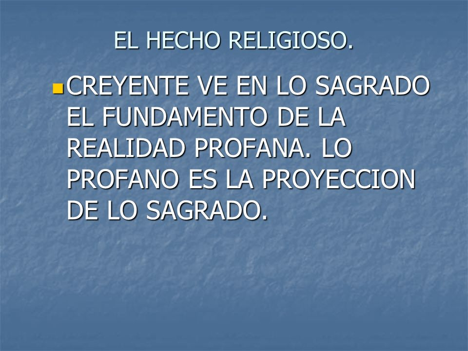 EL HECHO RELIGIOSO.CREYENTE VE EN LO SAGRADO EL FUNDAMENTO DE LA REALIDAD PROFANA.