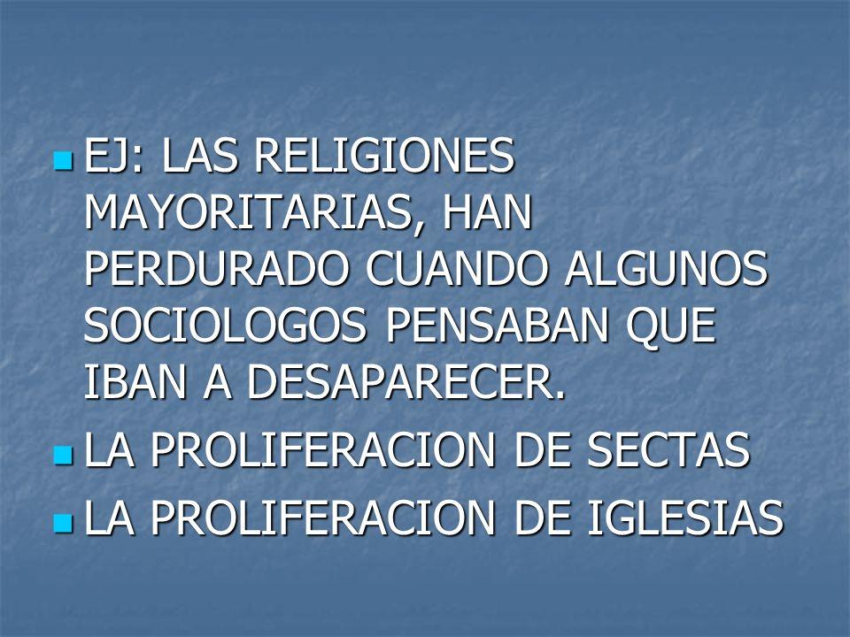 EJ: LAS RELIGIONES MAYORITARIAS, HAN PERDURADO CUANDO ALGUNOS SOCIOLOGOS PENSABAN QUE IBAN A DESAPARECER.