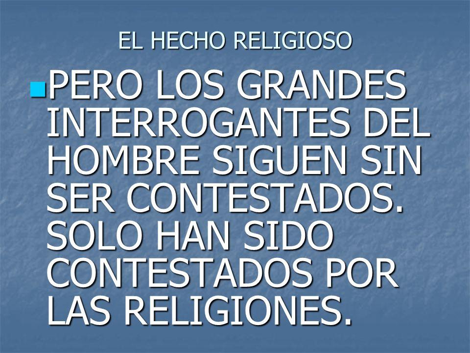 EL HECHO RELIGIOSO PERO LOS GRANDES INTERROGANTES DEL HOMBRE SIGUEN SIN SER CONTESTADOS.