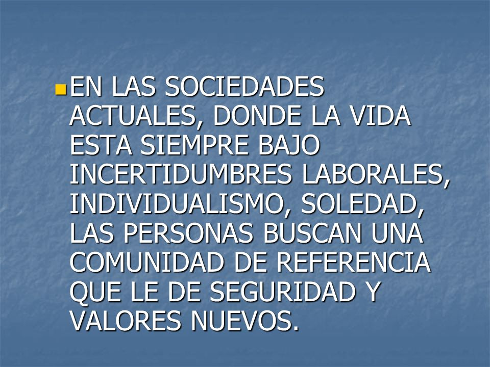 EN LAS SOCIEDADES ACTUALES, DONDE LA VIDA ESTA SIEMPRE BAJO INCERTIDUMBRES LABORALES, INDIVIDUALISMO, SOLEDAD, LAS PERSONAS BUSCAN UNA COMUNIDAD DE REFERENCIA QUE LE DE SEGURIDAD Y VALORES NUEVOS.