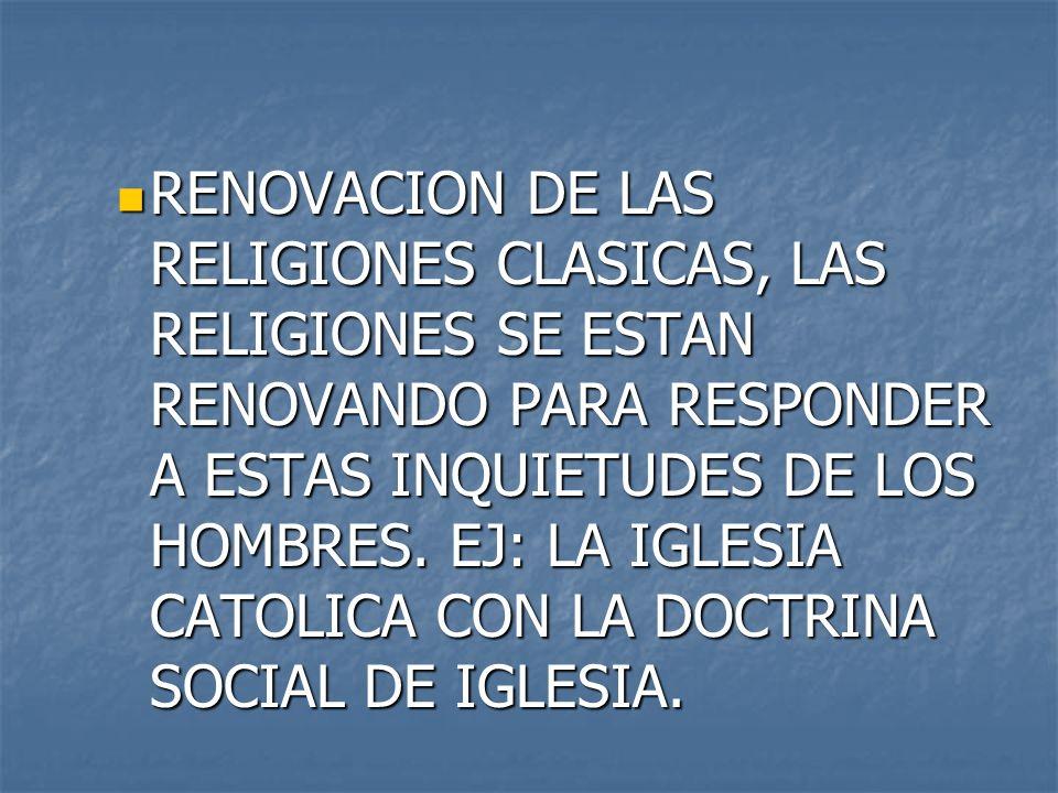 RENOVACION DE LAS RELIGIONES CLASICAS, LAS RELIGIONES SE ESTAN RENOVANDO PARA RESPONDER A ESTAS INQUIETUDES DE LOS HOMBRES.