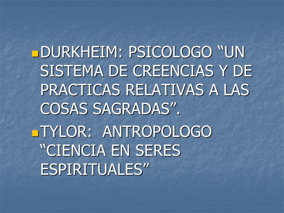 DURKHEIM: PSICOLOGO UN SISTEMA DE CREENCIAS Y DE PRACTICAS RELATIVAS A LAS COSAS SAGRADAS .