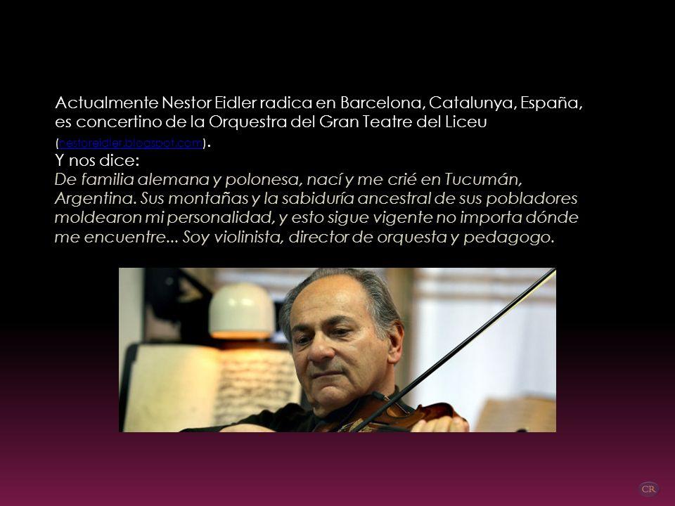 Actualmente Nestor Eidler radica en Barcelona, Catalunya, España, es concertino de la Orquestra del Gran Teatre del Liceu (nestoreidler.blogspot.com).