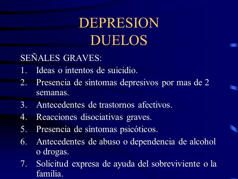 DEPRESION DUELOS SEÑALES GRAVES: Ideas o intentos de suicidio.