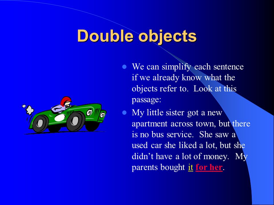 Double objects We can simplify each sentence if we already know what the objects refer to. Look at this passage: