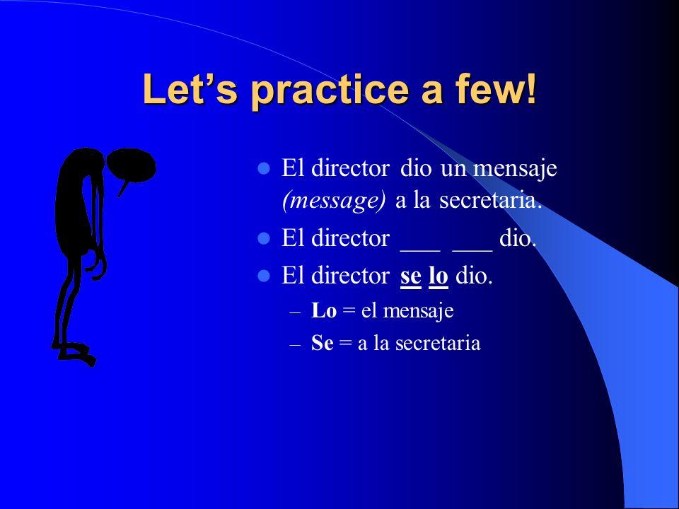 Let's practice a few!El director dio un mensaje (message) a la secretaria. El director ___ ___ dio.