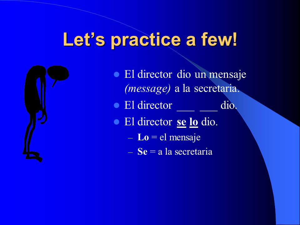 Let's practice a few! El director dio un mensaje (message) a la secretaria. El director ___ ___ dio.