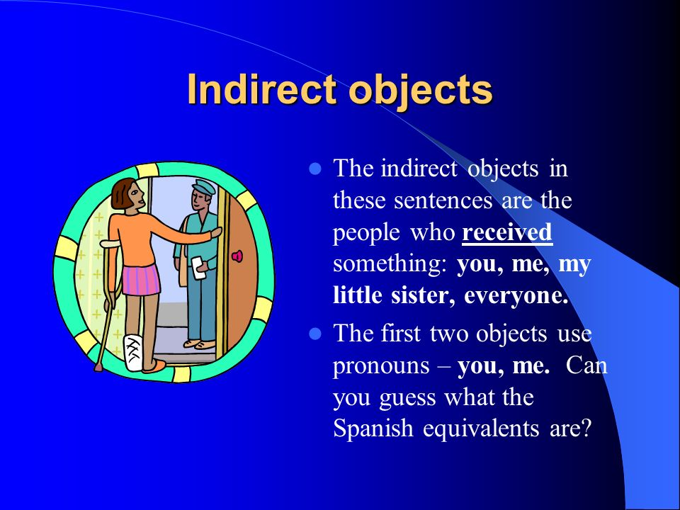Indirect objectsThe indirect objects in these sentences are the people who received something: you, me, my little sister, everyone.