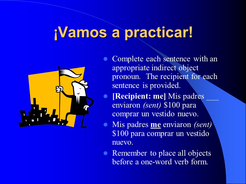¡Vamos a practicar!Complete each sentence with an appropriate indirect object pronoun. The recipient for each sentence is provided.