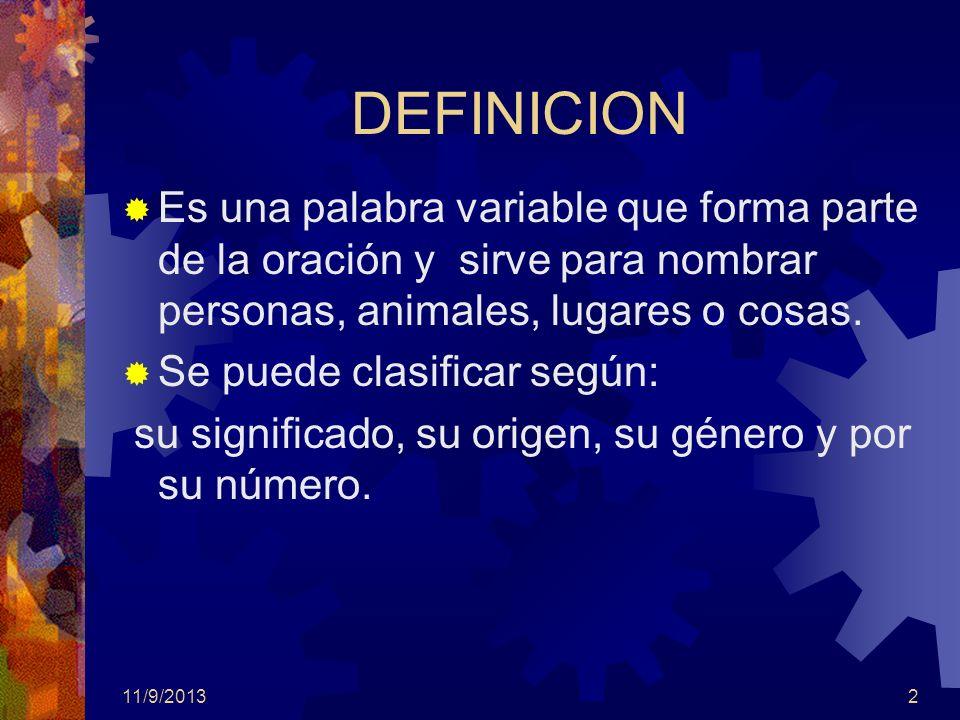 DEFINICIONEs una palabra variable que forma parte de la oración y sirve para nombrar personas, animales, lugares o cosas.