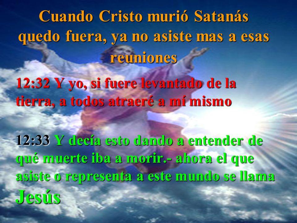 Cuando Cristo murió Satanás quedo fuera, ya no asiste mas a esas reuniones