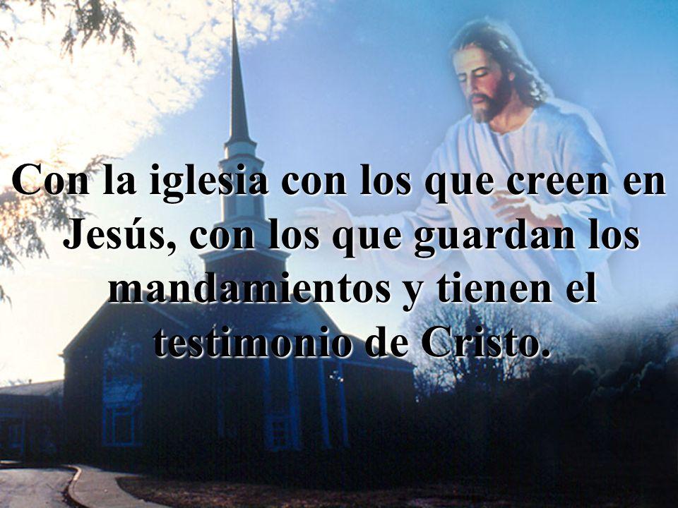 Con la iglesia con los que creen en Jesús, con los que guardan los mandamientos y tienen el testimonio de Cristo.